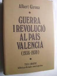 Guerra y revolución en el País Valenciano : Valencia (1936-1939) : la política, la economía y la cultura en una ciudad de retaguardia durante la guerra civil, Albert Girona Albuixech