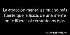 La atracción mental es mucho más fuerte que la física, de una mente no te liberas ni cerrando los ojos.