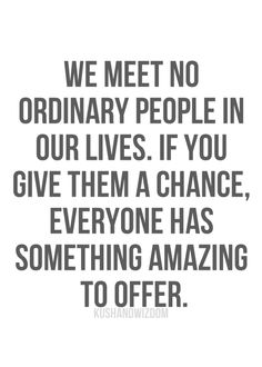 We meet no ordinary people in our lives. If you give them a chance, everyone has something amazing to offer. / Image via alllthecolors.tumblr.com