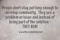 People don't stay put long enough to develop community.  They see a problem or issue and instead of being part of the solution - THEY RUN!