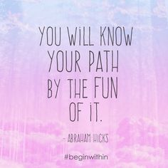 You will know the path by the fun of it. #AbrahamHicks #LawOfAttraction #LOA