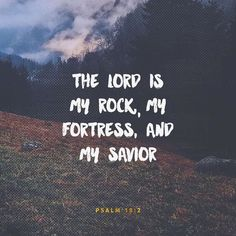 The Lord is my rock, my fortress and my savior.