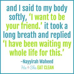 and I said to my body softly, 'I want to be your friend.' it took a long breath and replied 'I have been waiting my whole life for this.' -Nayyirah Waheed