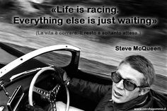 «Life is racing. Everything else is just waiting» SteveMcQueen