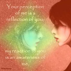 Your perception of me is a reflection of you; my reaction to you is an awareness of me, think about it. The Words, Mantra, Quotes To Live By, Me Quotes, Simply Quotes, Status Quotes, Random Quotes, Crush Quotes, Wall Quotes
