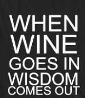 Wine and wisdom  Benjamin Franklin is known to have said that wine is constant proof that God loves us and loves to see us happy.  Which I think is wise... and might explain, in part, what follows...