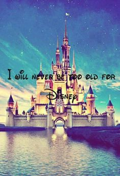 I will never be too old for Disney! I am going to Disney for my 21st birthday so of course I'll never be to old for Disney!