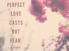 Perfect love casts out fear. 1 John 4