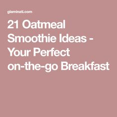 21 Oatmeal Smoothie Ideas - Your Perfect on-the-go Breakfast