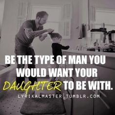 Be the kind of man you would want your daughter to be with. Treat women the way you want your daughter to be treated. Actions speak louder than words. You are teaching her. Father Daughter Quotes, Daddy Daughter, My Daddy, Puff Daddy, Dad Quotes, Quotes To Live By, Love Quotes, Inspirational Quotes, Father Quotes