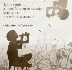 Lo que más te hace falta en el mundo es lo que tú has venido a darle (Alejandro Jodorowsky)