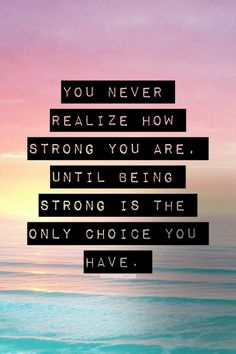 You never realise how strong you are, until being strong is the only choice you have.
