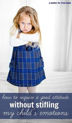 How to require a good attitude without stifling your childs emotions. Tips for moms with emotional children