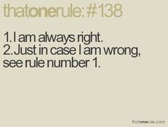 1. I am always right.  2. Just in case I am wrong, see rule number 1.