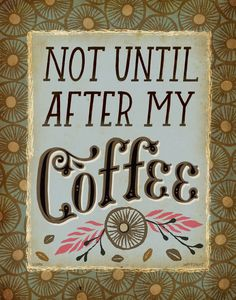 don't touch me, don't talk to me, don't even look at me ... until after my coffee