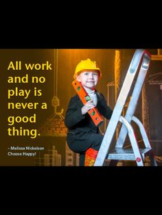 All work and no play is never a good thing. -Melissa Mickelson
