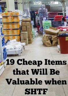 19 Cheap Items that Will Be Valuable when SHTF. One of the biggest things that hold people back from starting with disaster prepping is that prepping is too expensive. When you think outside of the box while prepping, you realize that you don't have to spend a lot of money on supplies. For example, you could stockpile cheap items and use them to barter for necessities like food and water.