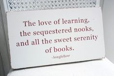 The Love of Learning...Sweet Serenity of Books- Longfellow
