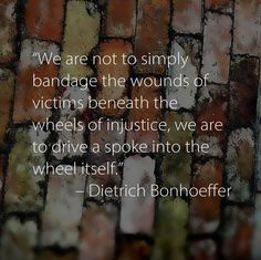 """""""We are not to simply bandage the wounds of victims beneath the wheels of injustice, we are to drive a spoke into the wheel itself."""" --Dietrich Bonhoeffer"""