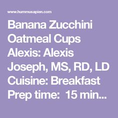 Banana Zucchini Oatmeal Cups Alexis:Alexis Joseph, MS, RD, LD Cuisine:Breakfast Prep time: 15 mins Cook time: 22 mins Total time: 37 mins Serves:12  These lightly sweetened, gluten-free, whole-grain banana zucchini oatmeal cups make the perfect afternoon snack or breakfast on-the-go. Ingredients 2 tbsp ground flaxseed or chia seeds + 6 tbsp water (alternatively, you can use 2 eggs) ¼ cup almond butter (or peanut butter) ¼ cup pure maple syrup (optional for sweetness) 3 medium to large…