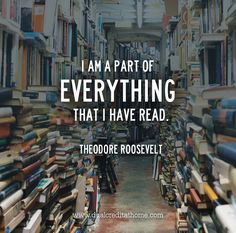 """I am a part of everything that I have read."" - Theodore Roosevelt"