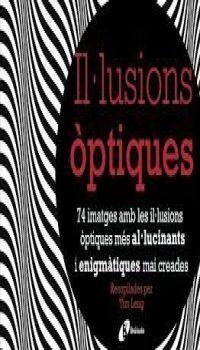 Il·lusions òptiques : 74 imatges amb les il·lusions òptiques més al·lucinants i enigmàtiques mai creades / recopilades per Tim Leng