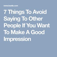 7 Things To Avoid Saying To Other People If You Want To Make A Good Impression