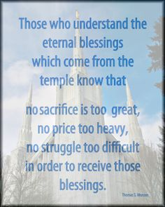 """""""Those who understand the eternal blessings which come from the temple know that no sacrifice is too great,  no price  too heavy, no struggle to difficult in  order to receive those blessings.""""  Pres. Thomas S. Monson"""
