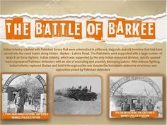 The Battle of Barkee Indian Infantry clashed with Pakistani forces that were entrenched in pillboxes, dug-outs and slit trenches that had been carved into the canal banks along Khalra - Barkee – Lahore road. The Pakistanis were supported with a large number of tanks & air force fighters. Indian Infantry, which was supported by the only Indian armoured division, quickly pushed back unprepared Pakistani defenders with an aim of encircling and possibly besieging Lahore. After intense fighting…