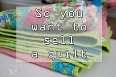 Great information about when you want to sell a quilt
