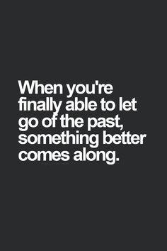 When You're finally able to let go of the Past, something better comes along
