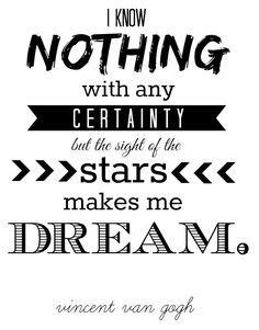 """""""I know nothing with any certainty but the sight of the stars makes me dream."""" - Vincent Van Gogh"""