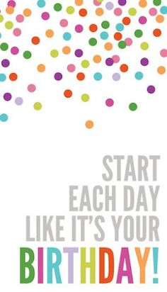 start each day like it's your BIRTHDAY!