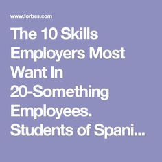 The 10 Skills Employers Most Want In 20-Something Employees. Students of Spanish: reflect on what you have done in your Spanish classes, study abroad, service learning, Mi Pueblo, etc. that can exemplify how you have all these traits--and in both English and Spanish!