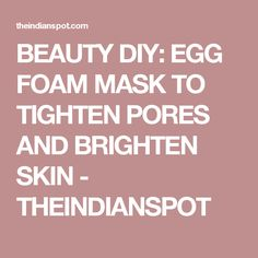 BEAUTY DIY: EGG FOAM MASK TO TIGHTEN PORES AND BRIGHTEN SKIN - THEINDIANSPOT