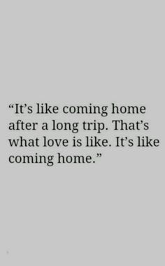 It's like coming home after a long trip. That's what love is like. It's like coming home.