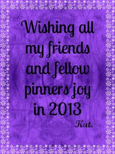 Wishing all joy for 2013...Stay in the present moment...share love...don't feed any drama!   Be of light and less of ego...control and manipulation are not values to spirit...love of self and love of others are.  Try unconditional happiness, unconditional acceptance as a way to non-judgement and non-control and ultimately unconditional love.   May the love in your heart find it's way to all beings!   HAPPY NEW YEAR!!!!