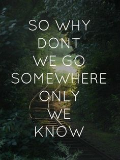 So why dont we go somewhere only we know ? ;)