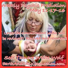 Weekly Psychic Prediction May 11-17-16 Seer Tamare White-Wolf ( Also the ordained minister here on this pic)  Love-you will be wondering why you even talk during this Mercury retrograde as you seem to have all 4 limbs in your mouth! Ask yourself why you blurt out such nasty retarded thoughts to or about those you love! It's like they get all the worst of you, not what you really mean to do. We hope that they love us unconditionally so we can be ourselves but heck is that...