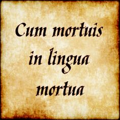 Cum mortuis in lingua mortua - With the dead in a dead language.  #latin #phrase #quote #quotes - Follow us at facebook.com/LatinQuotesPhrases