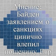 Мнение: Байден заявлением о санкциях цинично влепил пощечину Евросоюзу   РИА Новости