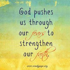 God pushes us through our fears to strengthen our Faith