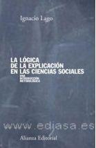LA LÓGICA DE LA EXPLICACIÓN EN LAS CIENCIAS SOCIALES. Ignacion Lago Peñas. Localización: 303/LAG/log