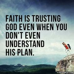 faith is trusting God even when you don't understand His plan