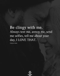 Be clingy with me. Always text me, annoy me, send me selfies, tell me about your day, I LOVE THAT. Unknown Author