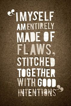 I have many.  The only perfection I have is my imperfection.  But I am real…flawed, and all held together by fraying strings of good intentions.