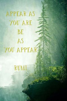 Appear as you are be as you appear. #quote #Rumi