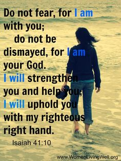 "Isaiah 41:10 ""Fear thou not; for I am with thee: be not dismayed; for I am thy God: I will strengthen thee; yea, I will help thee; yea, I will uphold thee with the right hand of my righteousness."