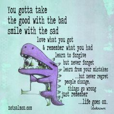 Take the good with the bad...life goes on