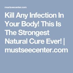 Kill Any Infection In Your Body! This Is The Strongest Natural Cure Ever! | mustseecenter.com